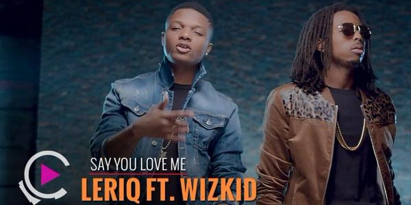 VIDEO : LeriQ FT. Wizkid – SAY YOU LOVE ME