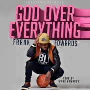 LYRICS : Frank Edwards – GOD OVER EVERYTHING