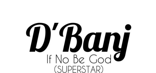 LYRICS : D'Banj – IF NO BE GOD (Super  Star)