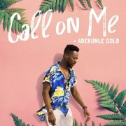 LYRICS : Adekunle Gold – CALL ON ME